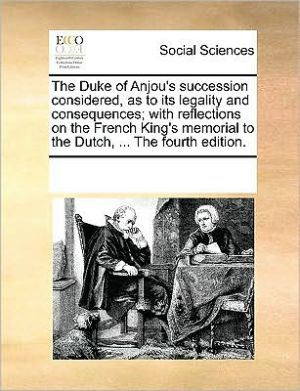 The Duke of Anjou's succession considered, as to its legality and consequences; with reflections on the French King's memorial to the Dutch, . The fourth edition. - See Notes Multiple Contributors