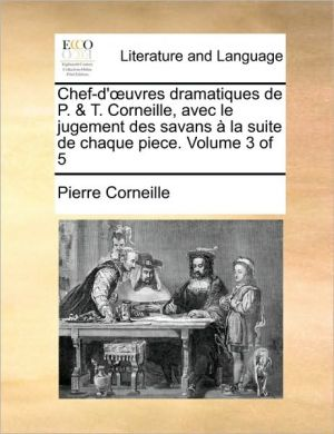 Chef-d' uvres dramatiques de P. & T. Corneille, avec le jugement des savans la suite de chaque piece. Volume 3 of 5 - Pierre Corneille