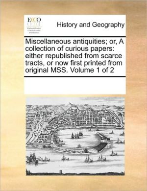 Miscellaneous antiquities; or, A collection of curious papers: either republished from scarce tracts, or now first printed from original MSS. Volume 1 of 2