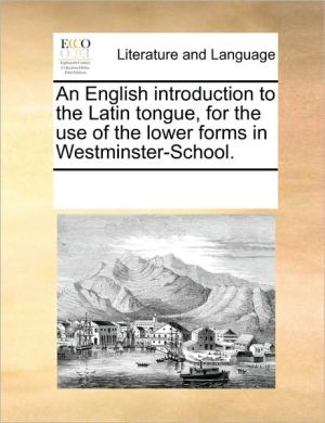 An English introduction to the Latin tongue, for the use of the lower forms in Westminster-School. - See Notes Multiple Contributors