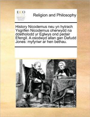 History Nicodemus neu yn hytrach Ysgrifen Nicodemus oherwydd na ddetholodd yr Eglwys ond pedair Efengil. A osodwyd allan gan Dafudd Jones: myfyriwr ar hen bethau.