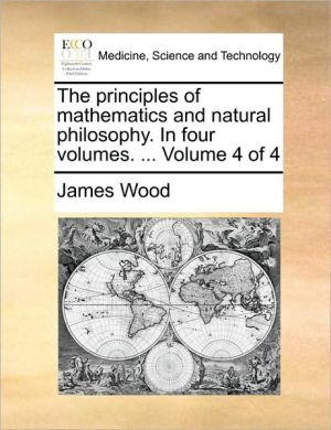 The Principles of Mathematics and Natural Philosophy. in Four Volumes. ... Volume 4 of 4