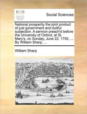 National prosperity the joint product of just government and dutiful subjection. A sermon preach'd before the University of Oxford, at St. Mary's, on Sunday, June 22. 1755, . By William Sharp, . - William Sharp