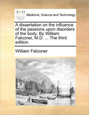 A dissertation on the influence of the passions upon disorders of the body. By William Falconer, M.D. . The third edition. - William Falconer