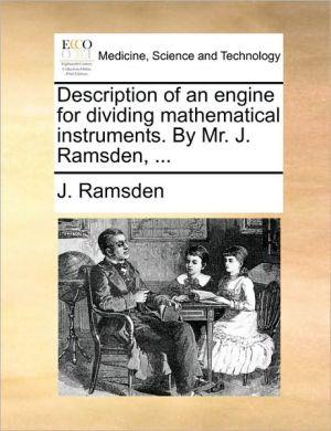Description of an engine for dividing mathematical instruments. By Mr. J. Ramsden, . - J. Ramsden
