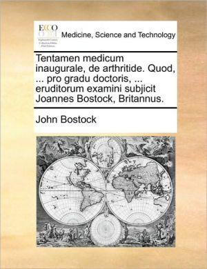 Tentamen medicum inaugurale, de arthritide. Quod, . pro gradu doctoris, . eruditorum examini subjicit Joannes Bostock, Britannus. - John Bostock