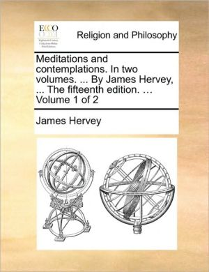 Meditations and contemplations. In two volumes. . By James Hervey, . The fifteenth edition. . Volume 1 of 2 - James Hervey