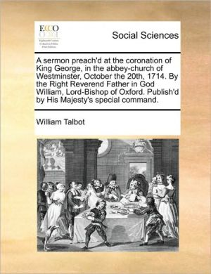 A sermon preach'd at the coronation of King George, in the abbey-church of Westminster, October the 20th, 1714. By the Right Reverend Father in God William, Lord-Bishop of Oxford. Publish'd by His Majesty's special command. - William Talbot
