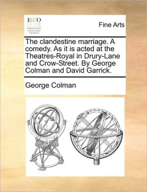 The clandestine marriage. A comedy. As it is acted at the Theatres-Royal in Drury-Lane and Crow-Street. By George Colman and David Garrick.