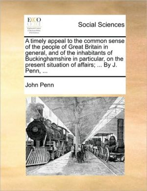 A timely appeal to the common sense of the people of Great Britain in general, and of the inhabitants of Buckinghamshire in particular, on the present situation of affairs; . By J. Penn, . - John Penn