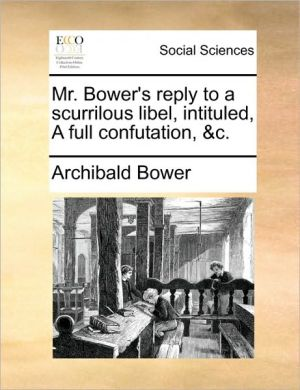 Mr. Bower's reply to a scurrilous libel, intituled, A full confutation, & c. - Archibald Bower