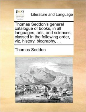 Thomas Seddon's general catalogue of books, in all languages, arts, and sciences; classed in the following order, viz. history, biography, . - Thomas Seddon