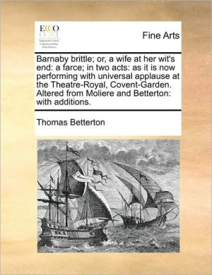 Barnaby brittle; or, a wife at her wit's end: a farce; in two acts: as it is now performing with universal applause at the Theatre-Royal, Covent-Garden. Altered from Moliere and Betterton: with additions.
