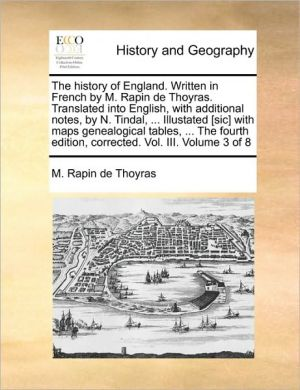 The History of England. Written in French by M. Rapin de Thoyras. Translated Into English, with Additional Notes, by N. Tindal, ... Illustated [Sic] ... Edition, Corrected. Vol. III. Volume 3 of 8