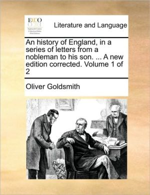An history of England, in a series of letters from a nobleman to his son. . A new edition corrected. Volume 1 of 2 - Oliver Goldsmith