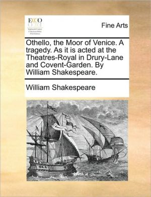 Othello, the Moor of Venice. A tragedy. As it is acted at the Theatres-Royal in Drury-Lane and Covent-Garden. By William Shakespeare.