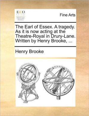 The Earl of Essex. A tragedy. As it is now acting at the Theatre-Royal in Drury-Lane. Written by Henry Brooke, . - Henry Brooke