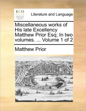 Miscellaneous works of His late Excellency Matthew Prior Esq; In two volumes. . Volume 1 of 2 - Matthew Prior