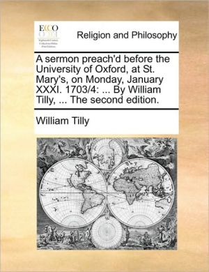 A sermon preach'd before the University of Oxford, at St. Mary's, on Monday, January XXXI. 1703/4: . By William Tilly, . The second edition.