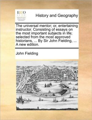 The universal mentor; or, entertaining instructor. Consisting of essays on the most important subjects in life; selected from the most approved historians, . By Sir John Fielding, . A new edition. - John Fielding
