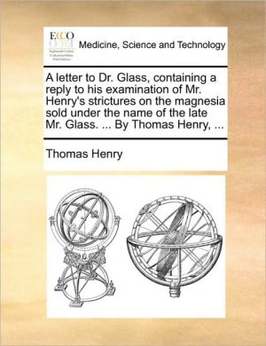 A   Letter to Dr. Glass, Containing a Reply to His Examination of Mr. Henry's Strictures on the Magnesia Sold Under the Name of the Late Mr. Glass. .
