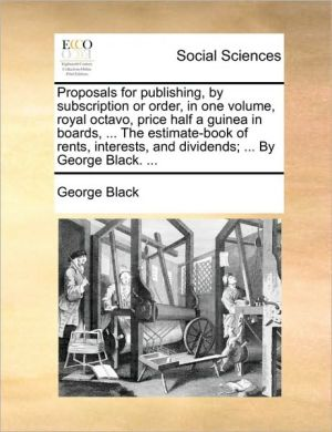 Proposals for publishing, by subscription or order, in one volume, royal octavo, price half a guinea in boards, . The estimate-book of rents, interests, and dividends; . By George Black. . - George Black
