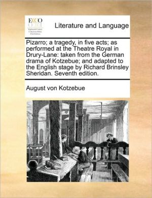 Pizarro; a tragedy, in five acts; as performed at the Theatre Royal in Drury-Lane: taken from the German drama of Kotzebue; and adapted to the English stage by Richard Brinsley Sheridan. Seventh edition. - August von Kotzebue