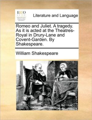 Romeo and Juliet. A tragedy. As it is acted at the Theatres-Royal in Drury-Lane and Covent-Garden. By Shakespeare. - William Shakespeare