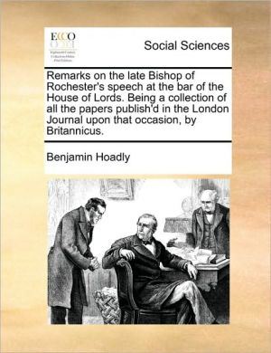 Remarks on the late Bishop of Rochester's speech at the bar of the House of Lords. Being a collection of all the papers publish'd in the London Journal upon that occasion, by Britannicus. - Benjamin Hoadly
