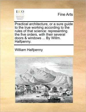 Practical architecture, or a sure guide to the true working according to the rules of that science: representing the five orders, with their several doors & windows. By Willm. Halfpenny.