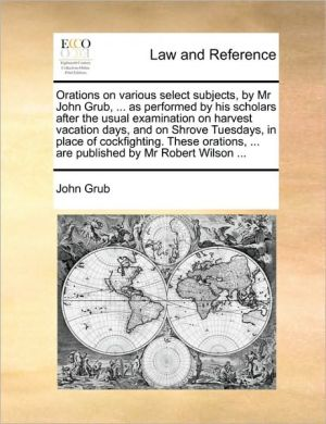 Orations on various select subjects, by Mr John Grub, . as performed by his scholars after the usual examination on harvest vacation days, and on Shrove Tuesdays, in place of cockfighting. These orations, . are published by Mr Robert Wilson.