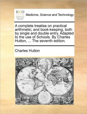 A complete treatise on practical arithmetic; and book-keeping, both by single and double entry. Adapted to the use of Schools. By Charles Hutton, . The seventh edition. - Charles Hutton