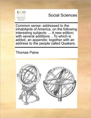 Common sense: addressed to the inhabitants of America, on the following interesting subjects: . A new edition; with several additions. To which is added, an appendix: together with an address to the people called Quakers. - Thomas Paine