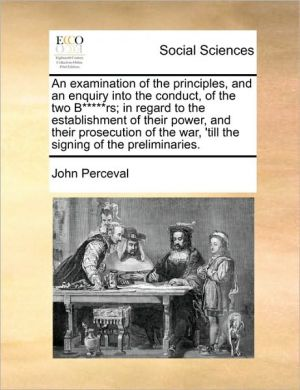 An examination of the principles, and an enquiry into the conduct, of the two B rs; in regard to the establishment of their power, and their prosecution of the war, 'till the signing of the preliminaries. - John Perceval
