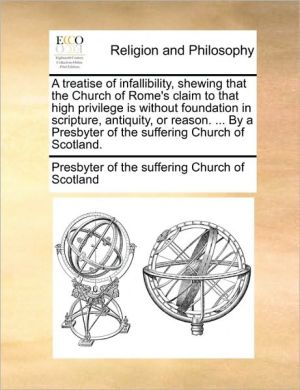 A treatise of infallibility, shewing that the Church of Rome's claim to that high privilege is without foundation in scripture, antiquity, or reason. . By a Presbyter of the suffering Church of Scotland.