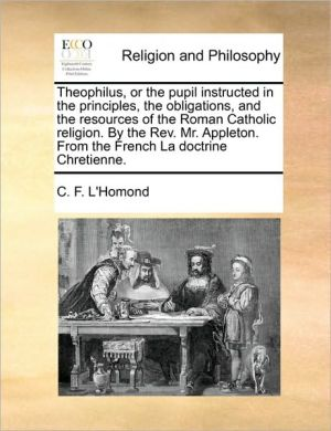 Theophilus, or the pupil instructed in the principles, the obligations, and the resources of the Roman Catholic religion. By the Rev. Mr. Appleton. From the French La doctrine Chretienne.