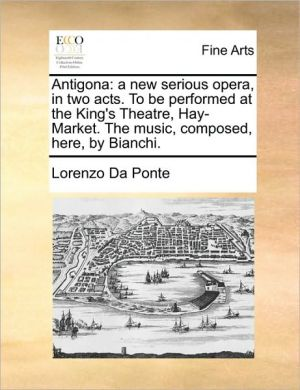 Antigona: A New Serious Opera, In Two Acts. To Be Performed At The King's Theatre, Hay-market. The Music, Com