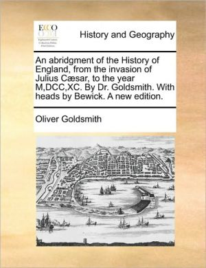 An abridgment of the History of England, from the invasion of Julius C sar, to the year M,DCC, XC. By Dr. Goldsmith. With heads by Bewick. A new edition.