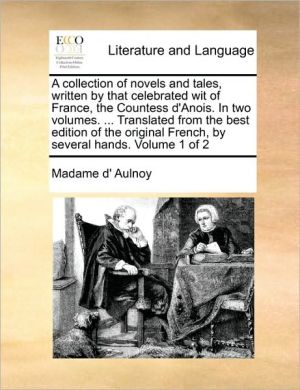 A collection of novels and tales, written by that celebrated wit of France, the Countess d'Anois. In two volumes. . Translated from the best edition of the original French, by several hands. Volume 1 of 2 - Madame d' Aulnoy