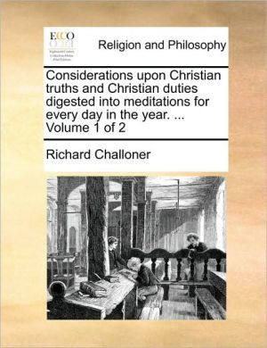 Considerations upon Christian truths and Christian duties digested into meditations for every day in the year. . Volume 1 of 2 - Richard Challoner