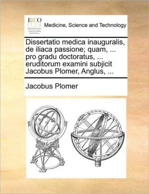 Dissertatio medica inauguralis, de iliaca passione; quam, . pro gradu doctoratus, . eruditorum examini subjicit Jacobus Plomer, Anglus, . - Jacobus Plomer
