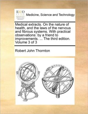 Medical extracts. On the nature of health, and the laws of the nervous and fibrous systems. With practical observations: by a friend to improvements. . The third edition. Volume 3 of 3 - Robert John Thornton