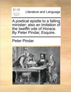 A Poetical Epistle to a Falling Minister; Also an Imitation of the Twelfth Ode of Horace. by Peter Pindar, Esquire.