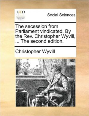 The secession from Parliament vindicated. By the Rev. Christopher Wyvill, . The second edition. - Christopher Wyvill