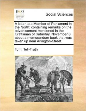 A letter to a Member of Parliament in the North: containing remarks on the advertisement mentioned in the Craftsman of Saturday, November 8. about a memorandum book that was taken up near Arlington-Street. - Tom. Tell-Truth