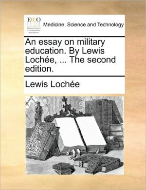 An essay on military education. By Lewis Loch e, . The second edition. - Lewis Loch e