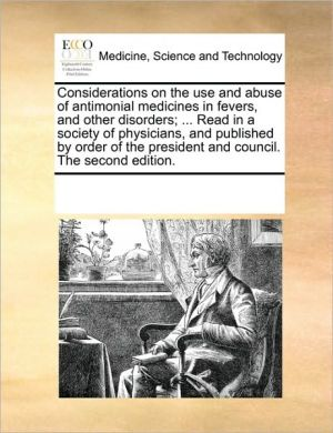 Considerations on the use and abuse of antimonial medicines in fevers, and other disorders; . Read in a society of physicians, and published by order of the president and council. The second edition. - See Notes Multiple Contributors