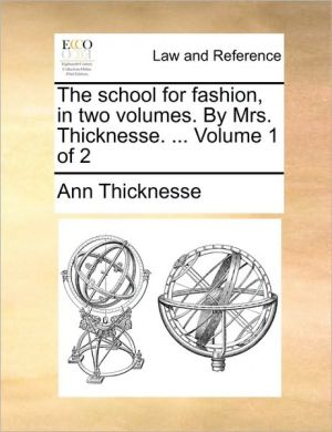 The school for fashion, in two volumes. By Mrs. Thicknesse. . Volume 1 of 2