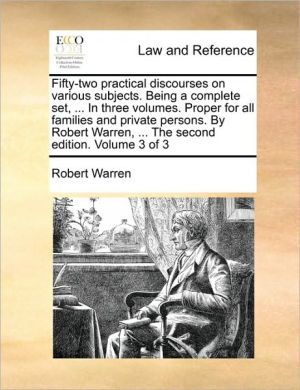 Fifty-two practical discourses on various subjects. Being a complete set, . In three volumes. Proper for all families and private persons. By Robert Warren, . The second edition. Volume 3 of 3