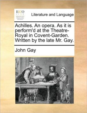Achilles. An opera. As it is perform'd at the Theatre-Royal in Covent-Garden. Written by the late Mr. Gay. - John Gay
